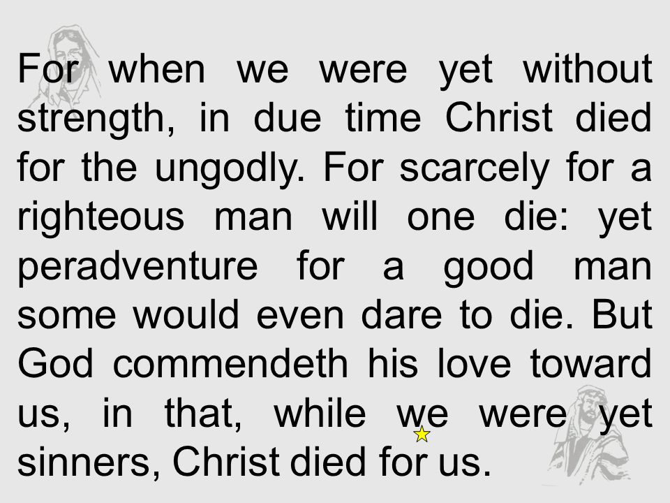 For when we were yet without strength, in due time Christ died for the ungodly. For scarcely for a righteous man will one die: yet peradventure for a good man some would even dare to die. But God commendeth his love toward us, in that, while we were yet sinners, Christ died for us.
