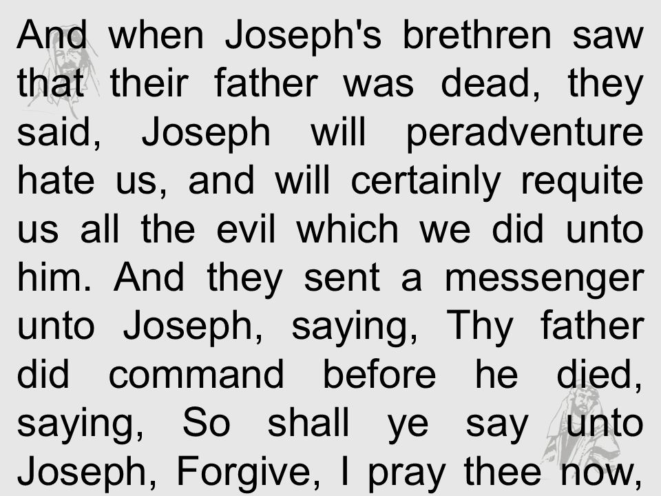 And when Joseph s brethren saw that their father was dead, they said, Joseph will peradventure hate us, and will certainly requite us all the evil which we did unto him.