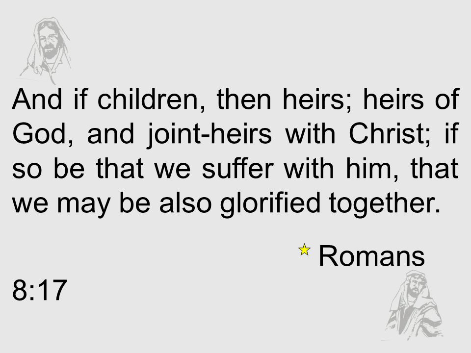 And if children, then heirs; heirs of God, and joint-heirs with Christ; if so be that we suffer with him, that we may be also glorified together.