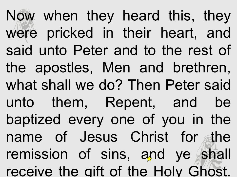 Now when they heard this, they were pricked in their heart, and said unto Peter and to the rest of the apostles, Men and brethren, what shall we do Then Peter said unto them, Repent, and be baptized every one of you in the name of Jesus Christ for the remission of sins, and ye shall receive the gift of the Holy Ghost.