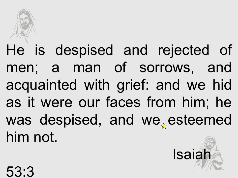 He is despised and rejected of men; a man of sorrows, and acquainted with grief: and we hid as it were our faces from him; he was despised, and we esteemed him not.