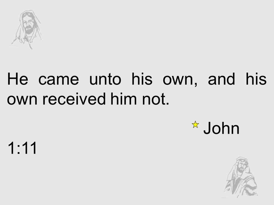 He came unto his own, and his own received him not.