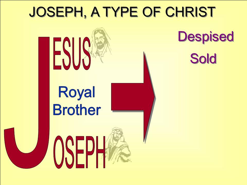 JOSEPH, A TYPE OF CHRIST Despised J ESUS Sold Royal Brother OSEPH