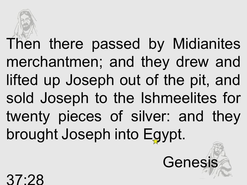 Then there passed by Midianites merchantmen; and they drew and lifted up Joseph out of the pit, and sold Joseph to the Ishmeelites for twenty pieces of silver: and they brought Joseph into Egypt.
