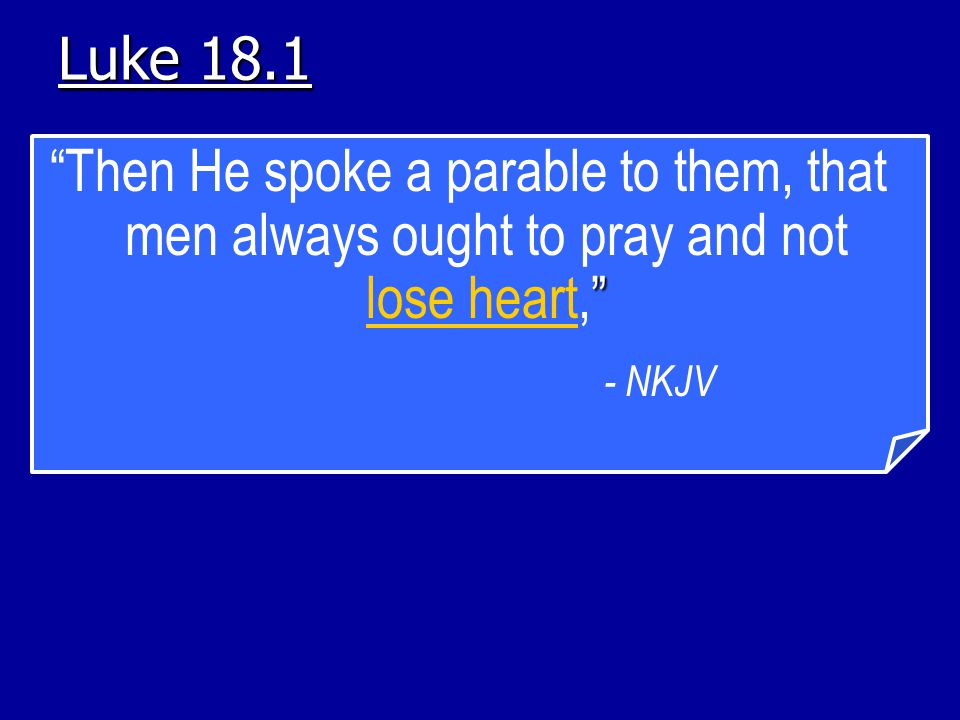 Luke 18.1 Then He spoke a parable to them, that men always ought to pray and not lose heart, - NKJV.