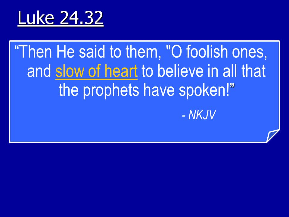 Luke 24.32 Then He said to them, O foolish ones, and slow of heart to believe in all that the prophets have spoken!