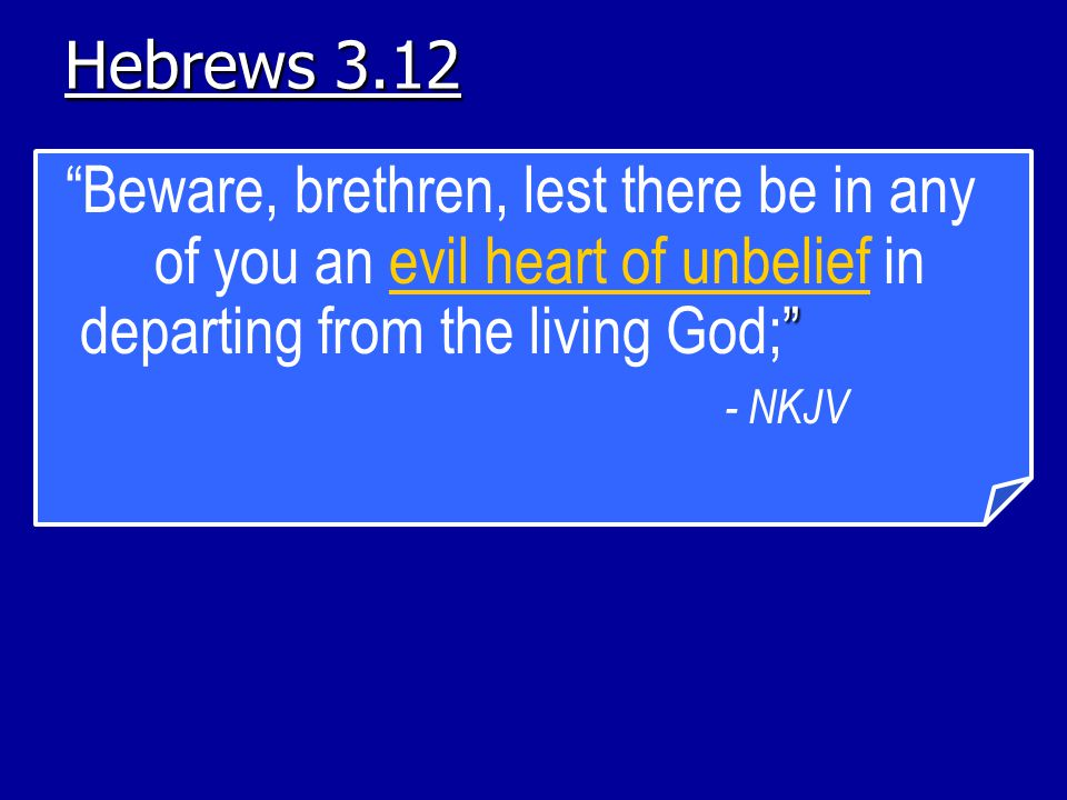 Hebrews 3.12 Beware, brethren, lest there be in any of you an evil heart of unbelief in departing from the living God; - NKJV.