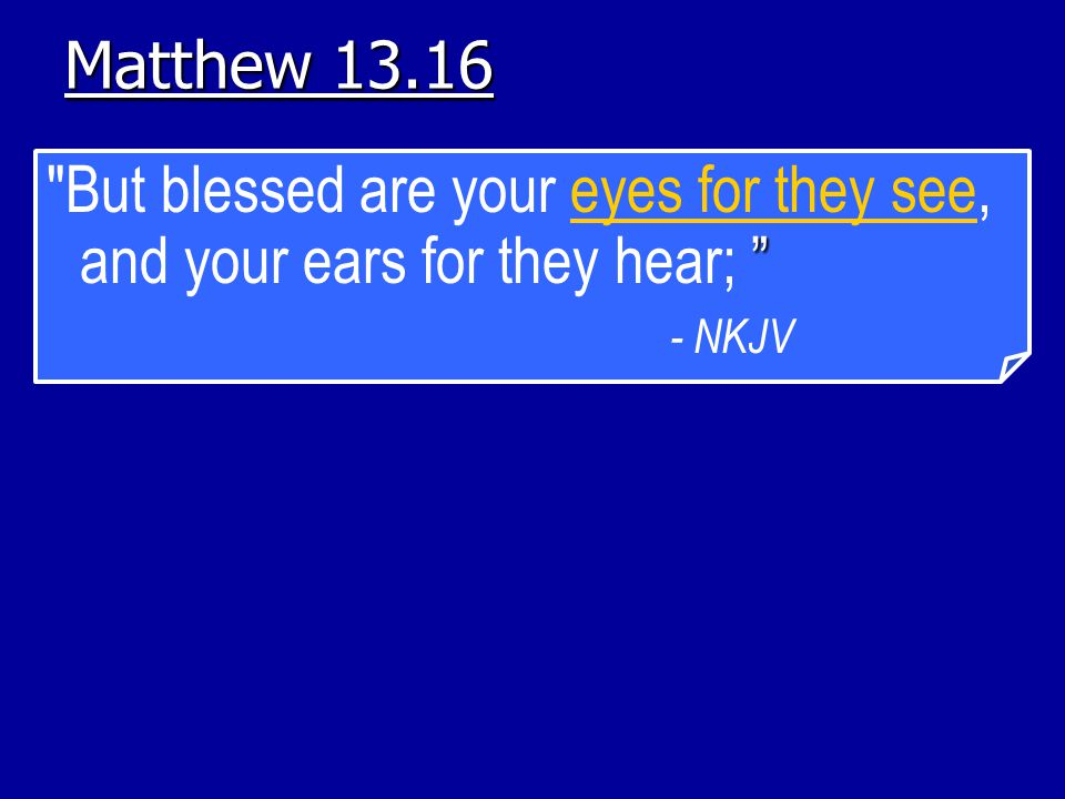 Matthew 13.16 But blessed are your eyes for they see, and your ears for they hear; - NKJV