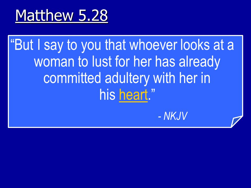 Matthew 5.28 But I say to you that whoever looks at a woman to lust for her has already committed adultery with her in his heart.