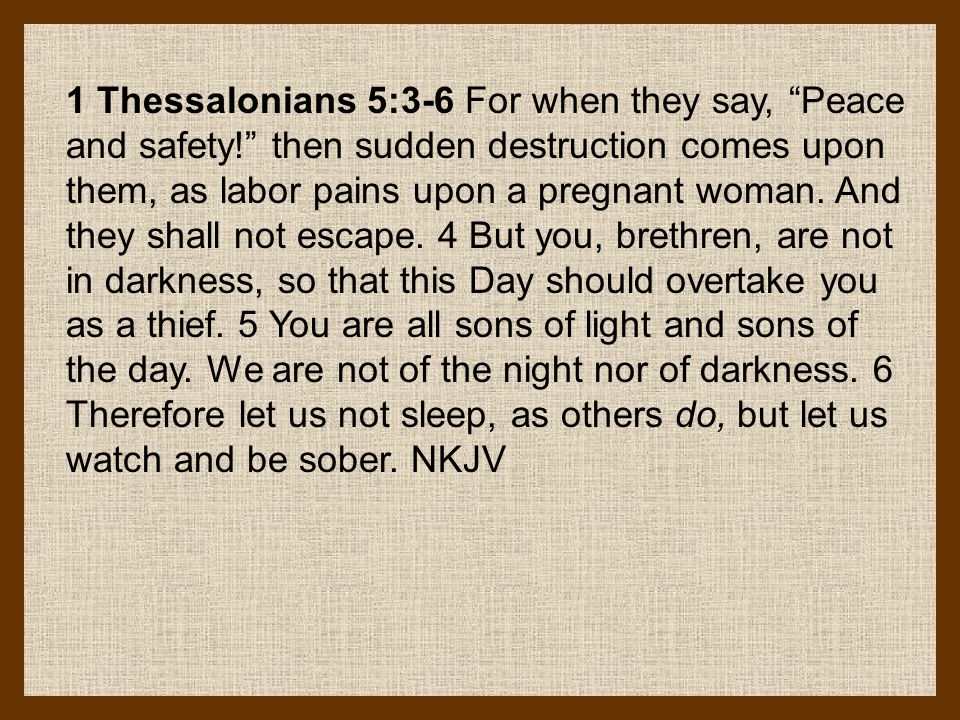 1 Thessalonians 5:3-6 For when they say, Peace and safety