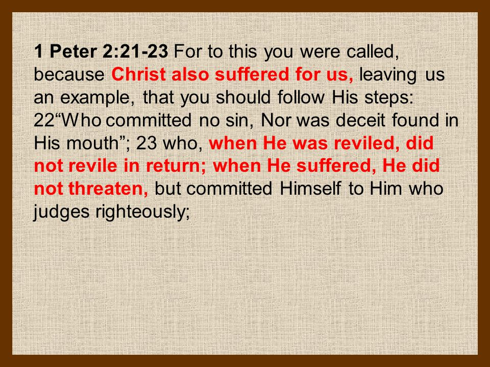1 Peter 2:21-23 For to this you were called, because Christ also suffered for us, leaving us an example, that you should follow His steps: 22 Who committed no sin, Nor was deceit found in His mouth ; 23 who, when He was reviled, did not revile in return; when He suffered, He did not threaten, but committed Himself to Him who judges righteously;