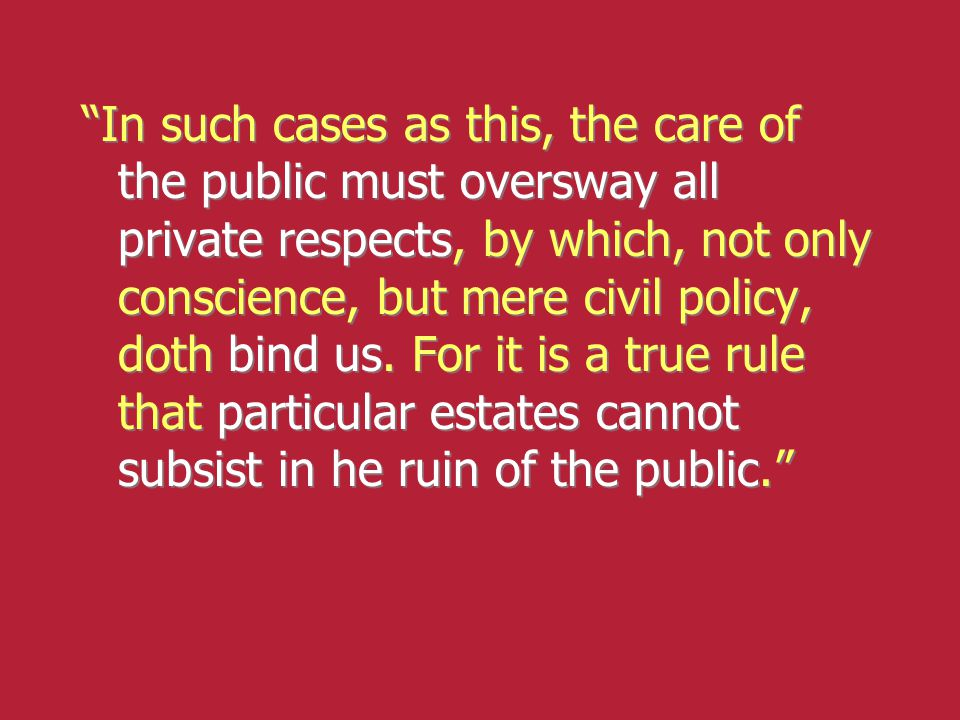 In such cases as this, the care of the public must oversway all private respects, by which, not only conscience, but mere civil policy, doth bind us.