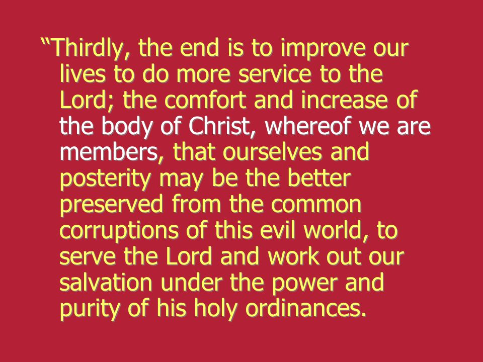 Thirdly, the end is to improve our lives to do more service to the Lord; the comfort and increase of the body of Christ, whereof we are members, that ourselves and posterity may be the better preserved from the common corruptions of this evil world, to serve the Lord and work out our salvation under the power and purity of his holy ordinances.