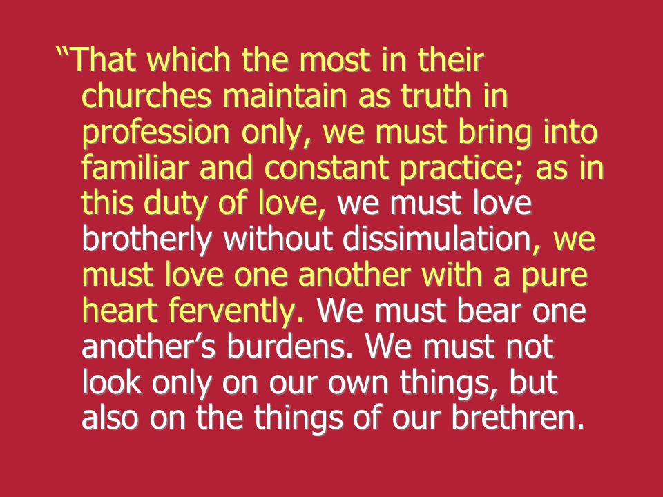 That which the most in their churches maintain as truth in profession only, we must bring into familiar and constant practice; as in this duty of love, we must love brotherly without dissimulation, we must love one another with a pure heart fervently.