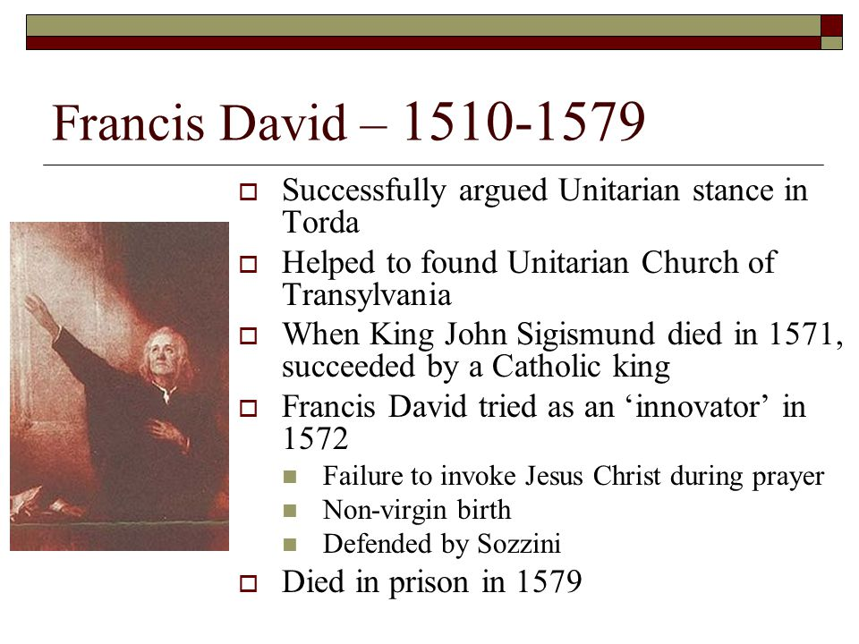 Francis David – 1510-1579 Successfully argued Unitarian stance in Torda. Helped to found Unitarian Church of Transylvania.