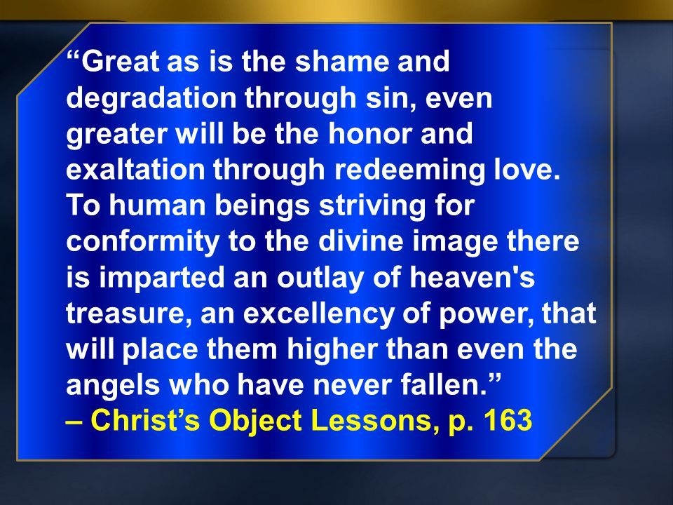 Great as is the shame and degradation through sin, even greater will be the honor and exaltation through redeeming love. To human beings striving for conformity to the divine image there is imparted an outlay of heaven s treasure, an excellency of power, that will place them higher than even the angels who have never fallen.