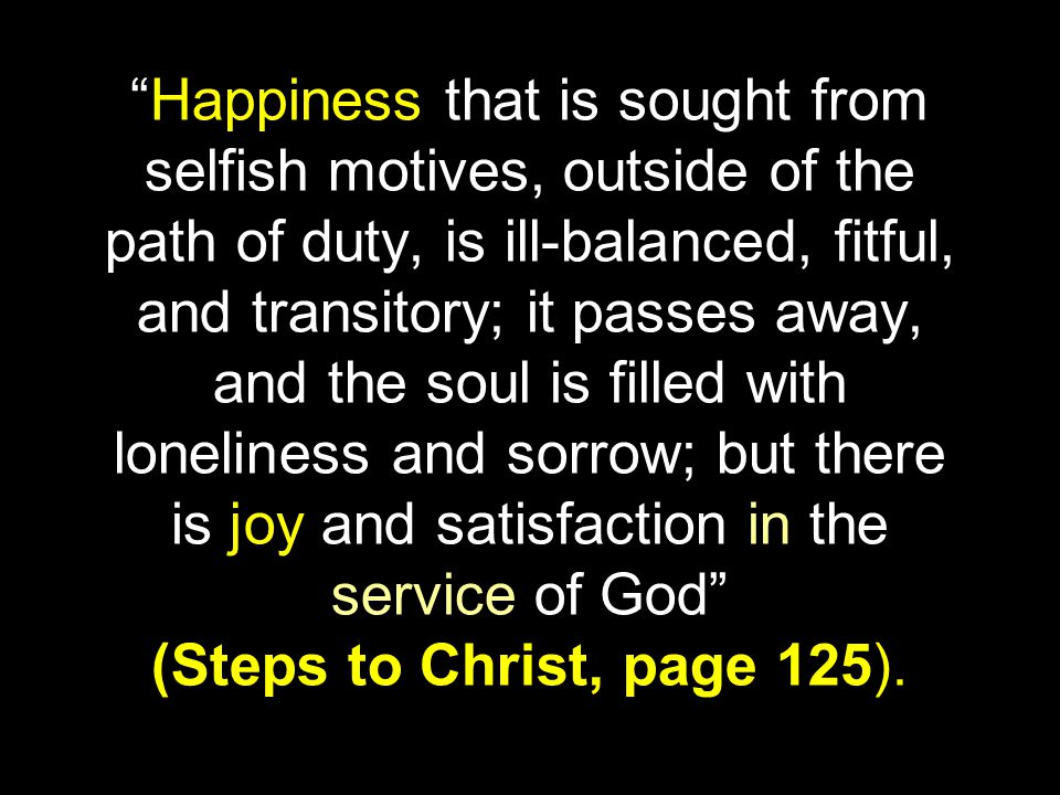 Happiness that is sought from selfish motives, outside of the path of duty, is ill-balanced, fitful, and transitory; it passes away, and the soul is filled with loneliness and sorrow; but there is joy and satisfaction in the service of God (Steps to Christ, page 125).