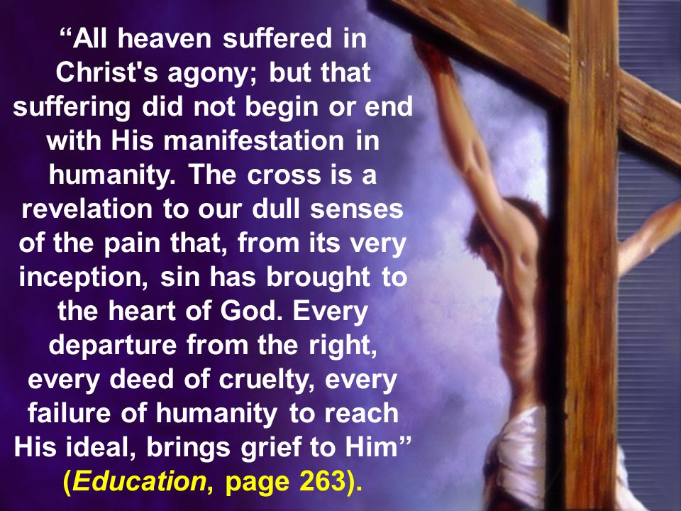 All heaven suffered in Christ s agony; but that suffering did not begin or end with His manifestation in humanity.
