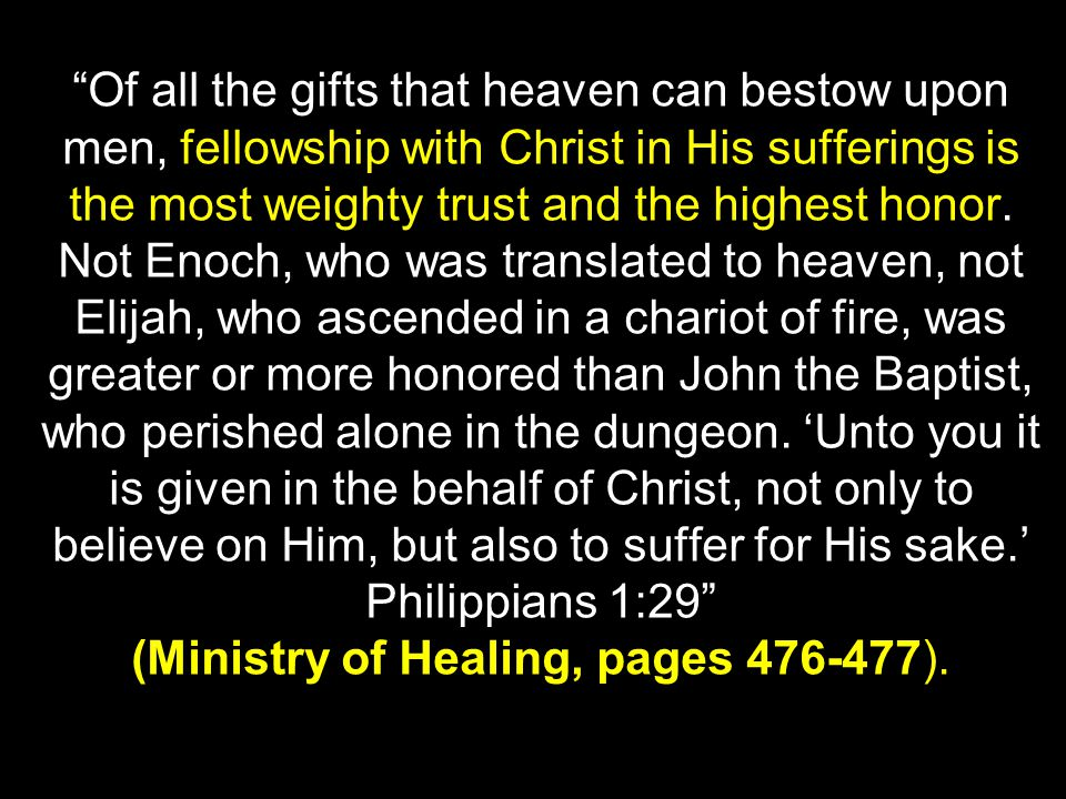 Of all the gifts that heaven can bestow upon men, fellowship with Christ in His sufferings is the most weighty trust and the highest honor.