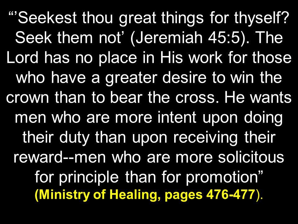 'Seekest thou great things for thyself. Seek them not' (Jeremiah 45:5).