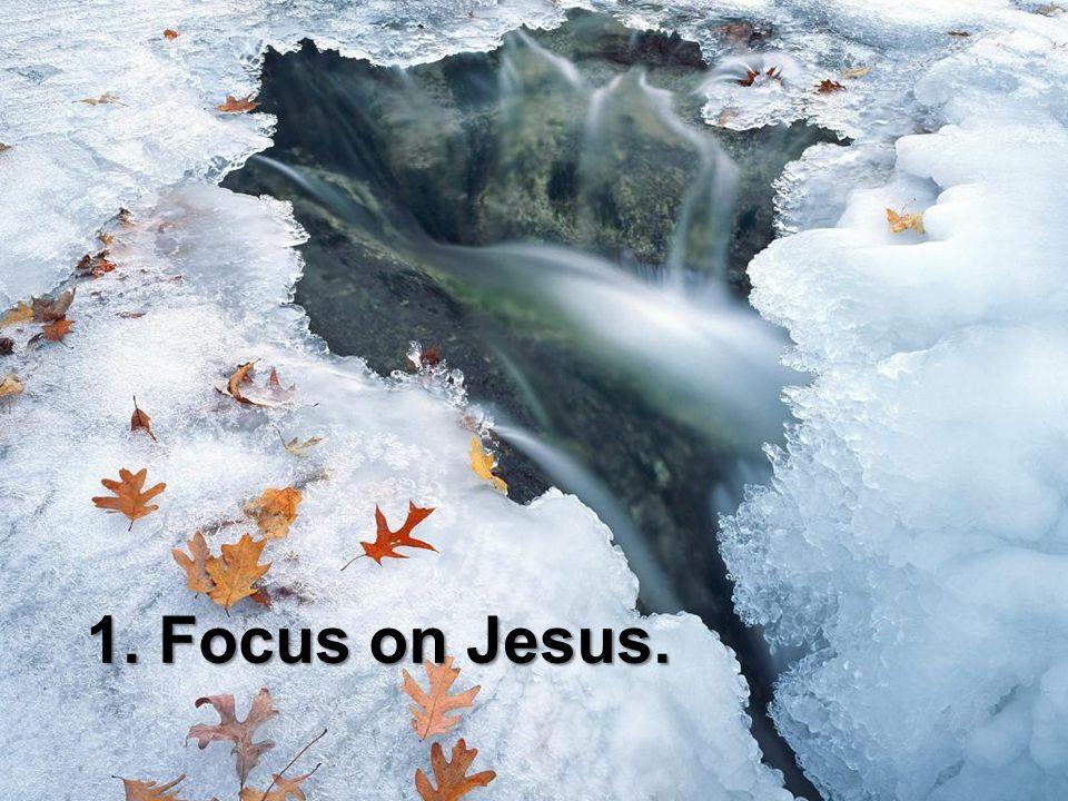 1. Focus on Jesus.