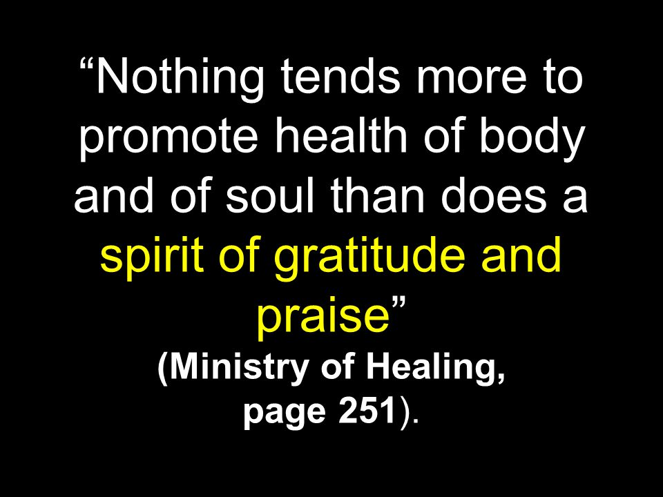 Nothing tends more to promote health of body and of soul than does a spirit of gratitude and praise (Ministry of Healing, page 251).