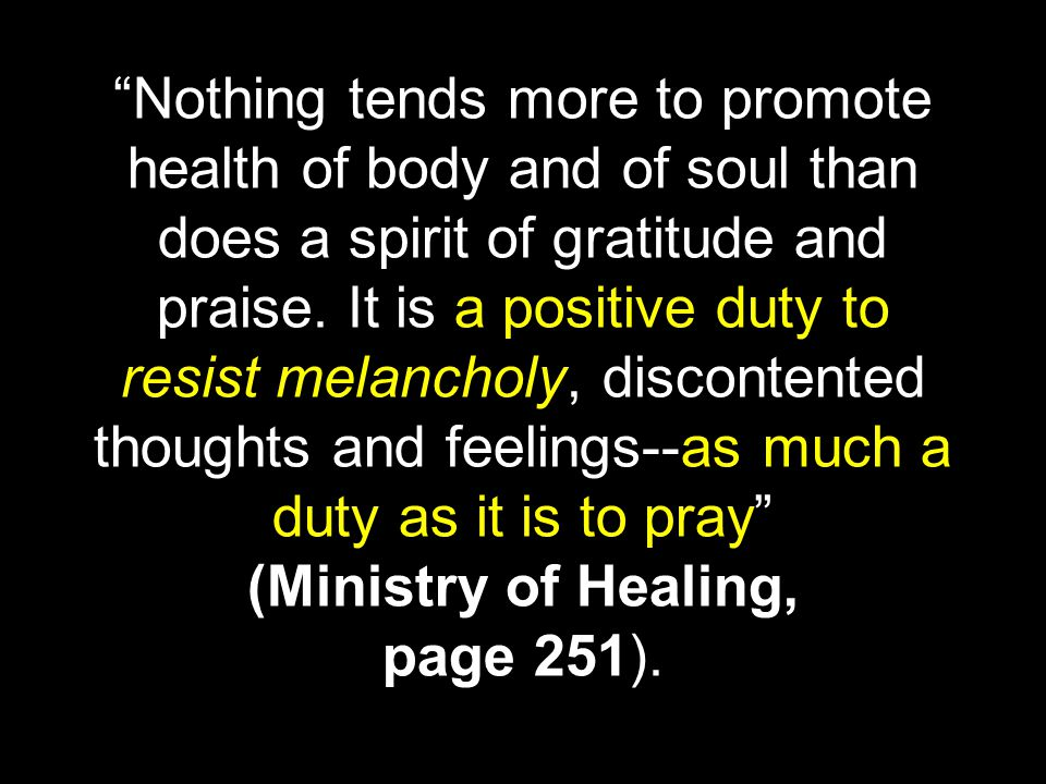 Nothing tends more to promote health of body and of soul than does a spirit of gratitude and praise.