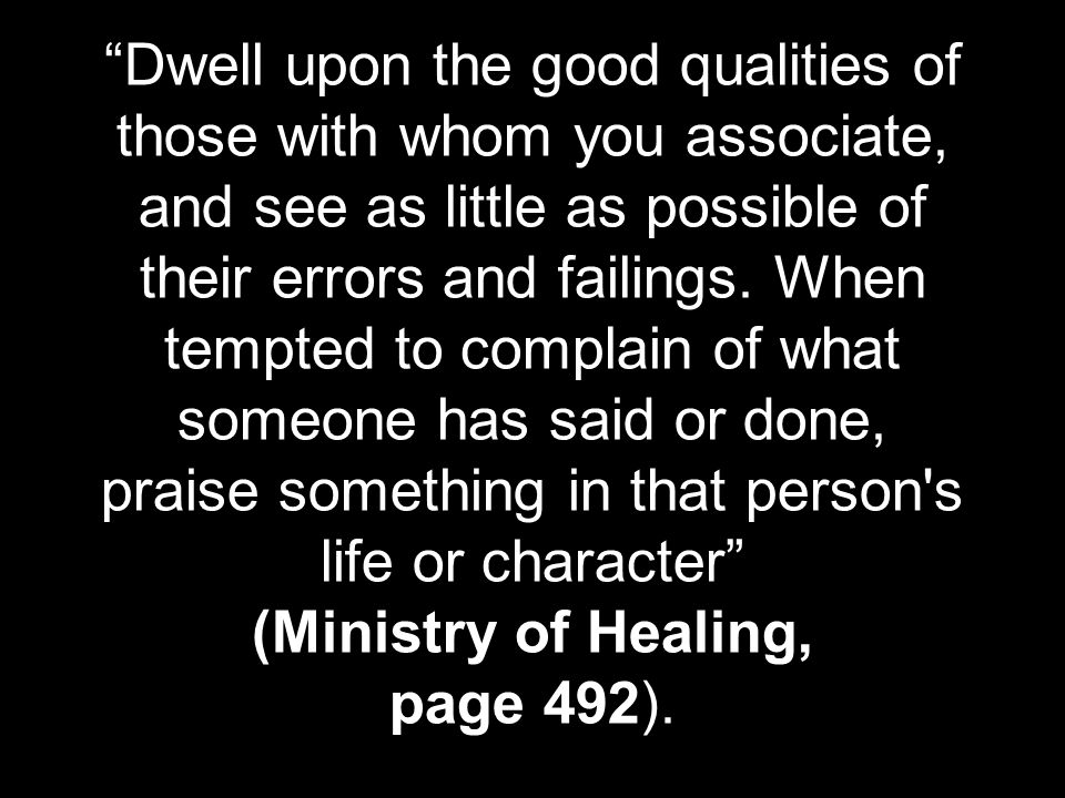 Dwell upon the good qualities of those with whom you associate, and see as little as possible of their errors and failings.