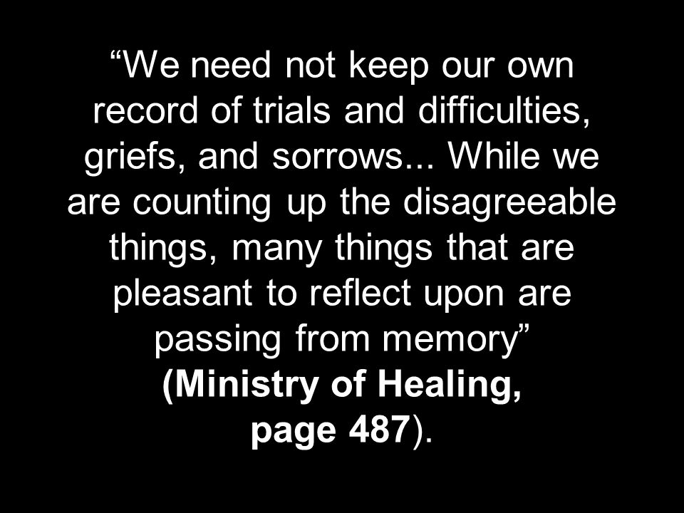 We need not keep our own record of trials and difficulties, griefs, and sorrows...
