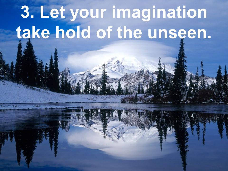 3. Let your imagination take hold of the unseen.