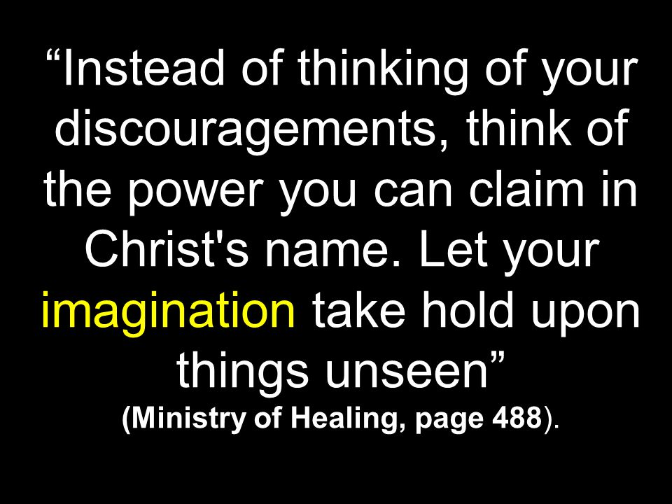 Instead of thinking of your discouragements, think of the power you can claim in Christ s name.