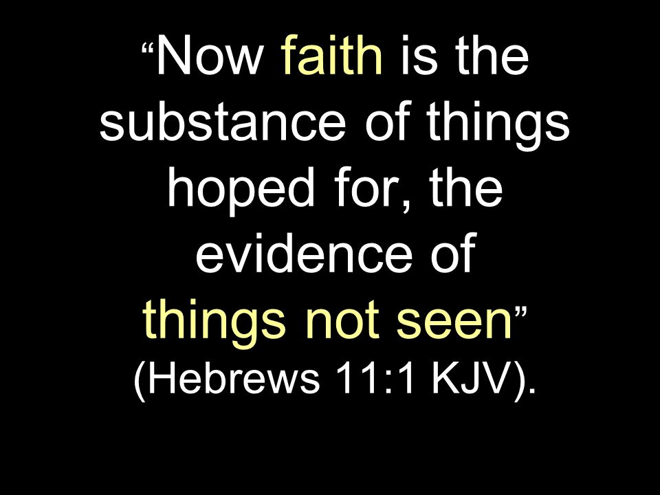 Now faith is the substance of things hoped for, the evidence of things not seen (Hebrews 11:1 KJV).