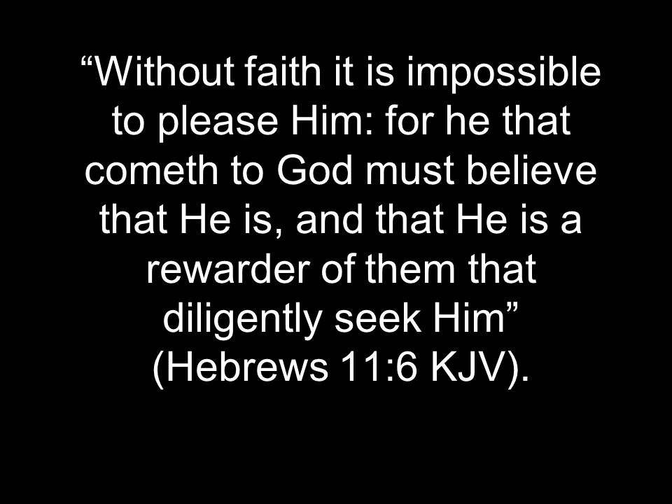 Without faith it is impossible to please Him: for he that cometh to God must believe that He is, and that He is a rewarder of them that diligently seek Him (Hebrews 11:6 KJV).