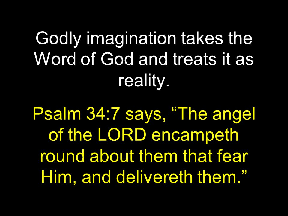 Godly imagination takes the Word of God and treats it as reality.