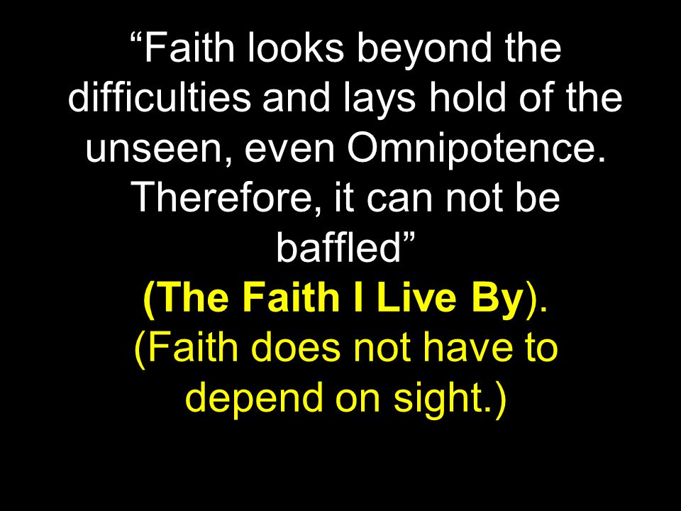 Faith looks beyond the difficulties and lays hold of the unseen, even Omnipotence.