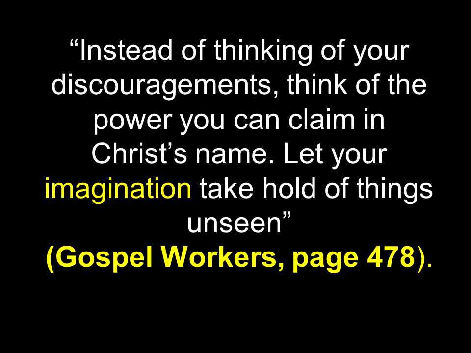 Instead of thinking of your discouragements, think of the power you can claim in Christ's name.