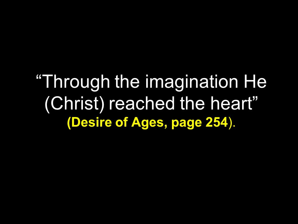 Through the imagination He (Christ) reached the heart (Desire of Ages, page 254).