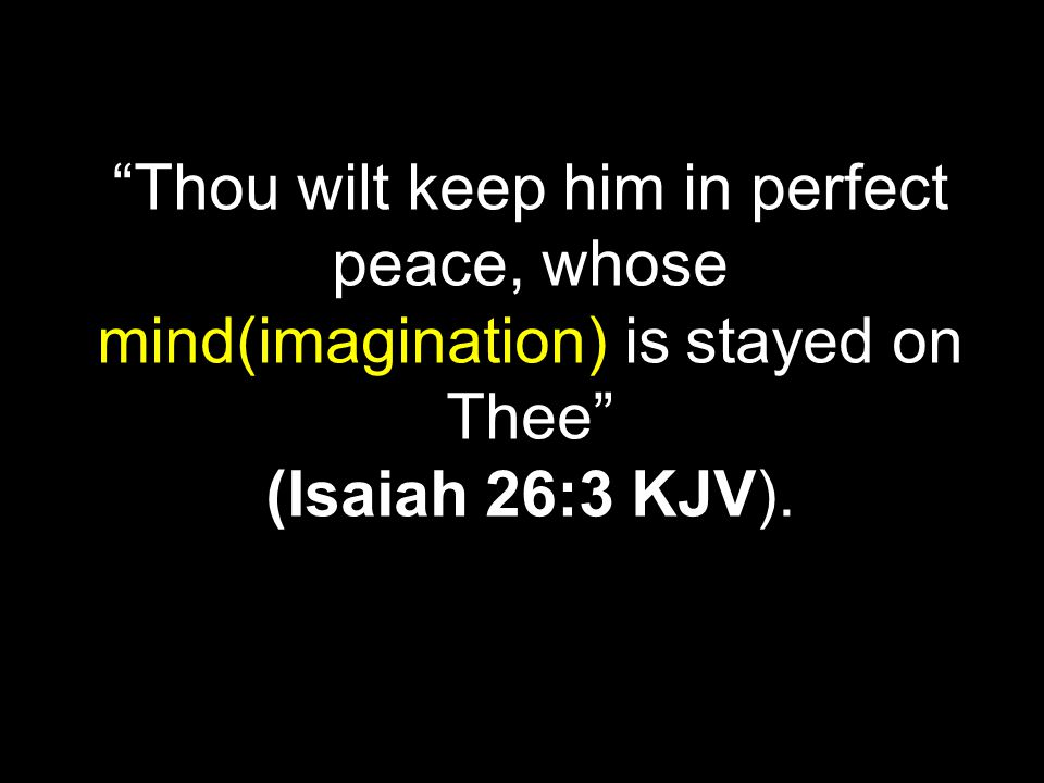 Thou wilt keep him in perfect peace, whose mind(imagination) is stayed on Thee (Isaiah 26:3 KJV).