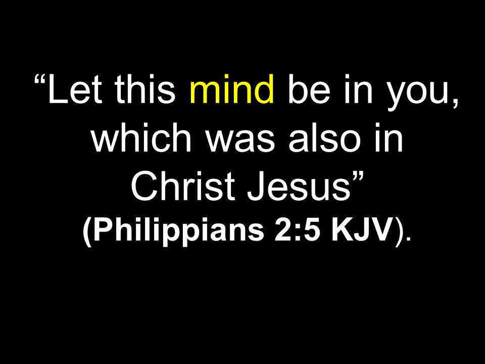 Let this mind be in you, which was also in Christ Jesus (Philippians 2:5 KJV).