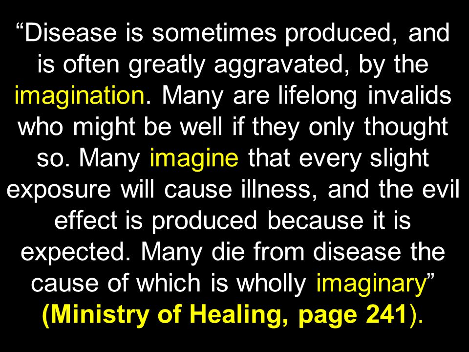 Disease is sometimes produced, and is often greatly aggravated, by the imagination.