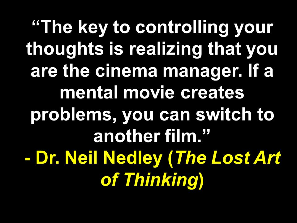 - Dr. Neil Nedley (The Lost Art of Thinking)