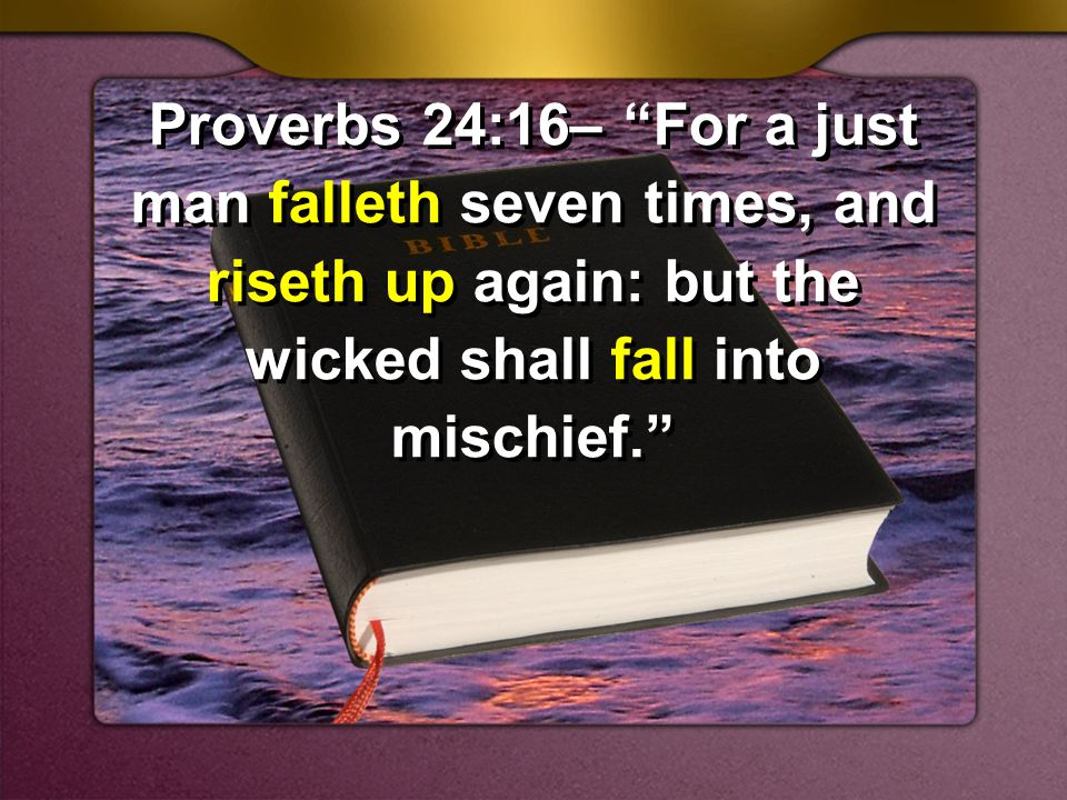Proverbs 24:16– For a just man falleth seven times, and riseth up again: but the wicked shall fall into mischief.