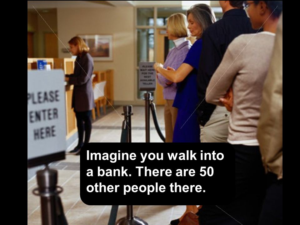 Imagine you walk into a bank. There are 50 other people there.
