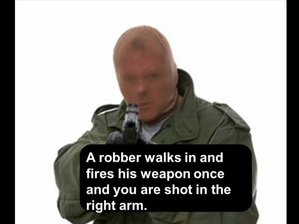 A robber walks in and fires his weapon once and you are shot in the right arm.