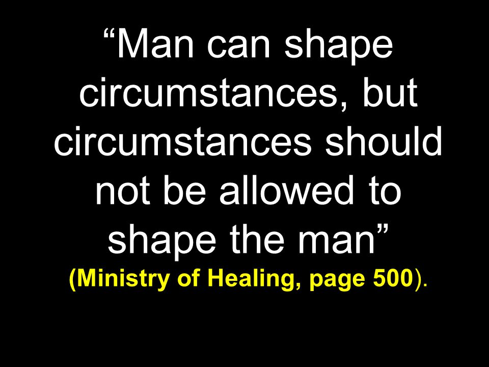 Man can shape circumstances, but circumstances should not be allowed to shape the man (Ministry of Healing, page 500).