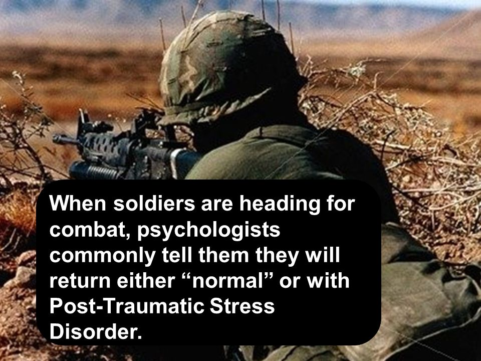 When soldiers are heading for combat, psychologists commonly tell them they will return either normal or with Post-Traumatic Stress Disorder.