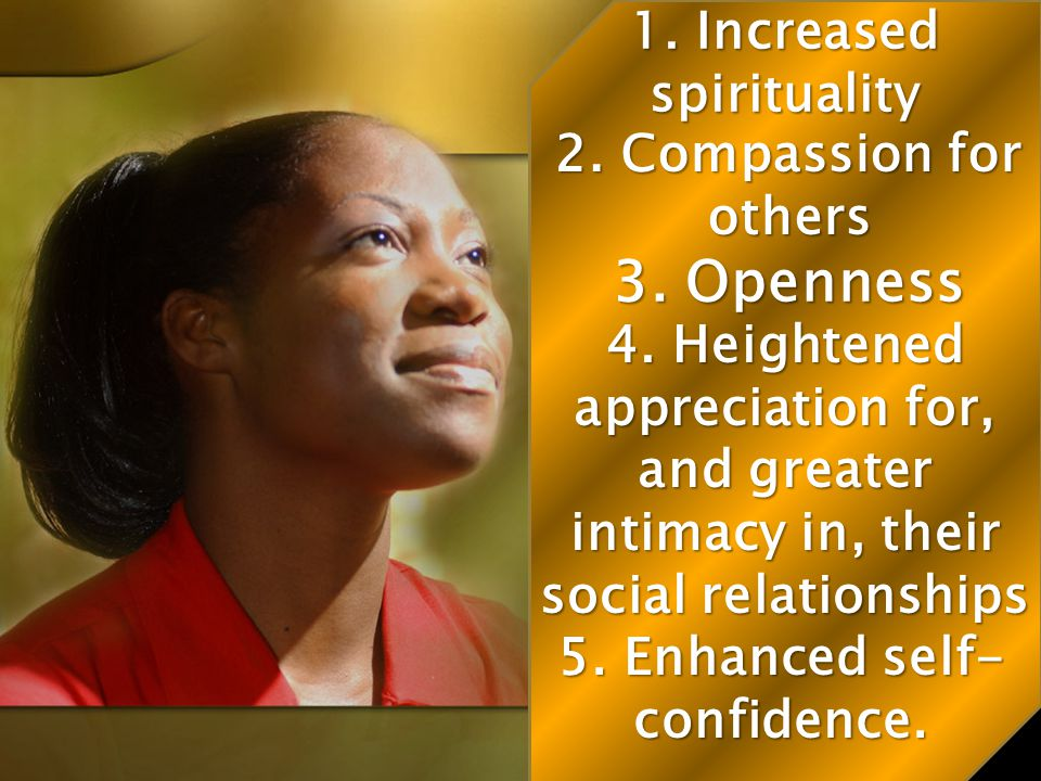 1. Increased spirituality 5. Enhanced self-confidence.