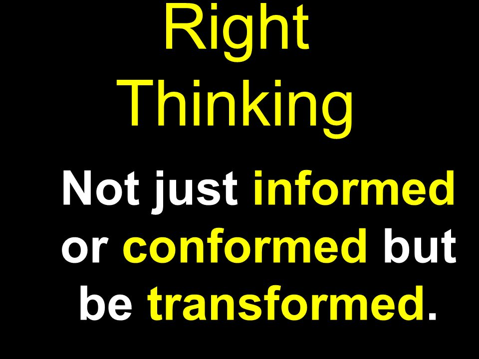 Not just informed or conformed but be transformed.