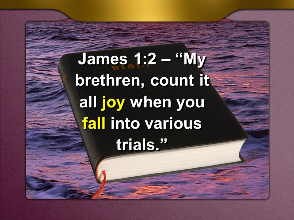 James 1:2 – My brethren, count it all joy when you fall into various trials.