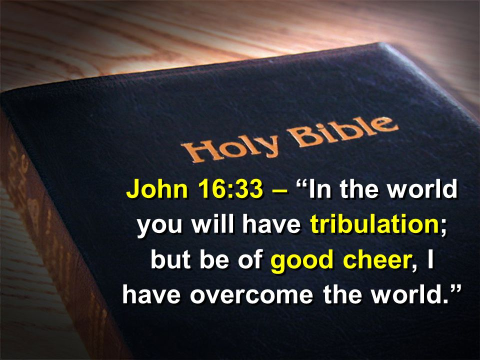John 16:33 – In the world you will have tribulation; but be of good cheer, I have overcome the world.